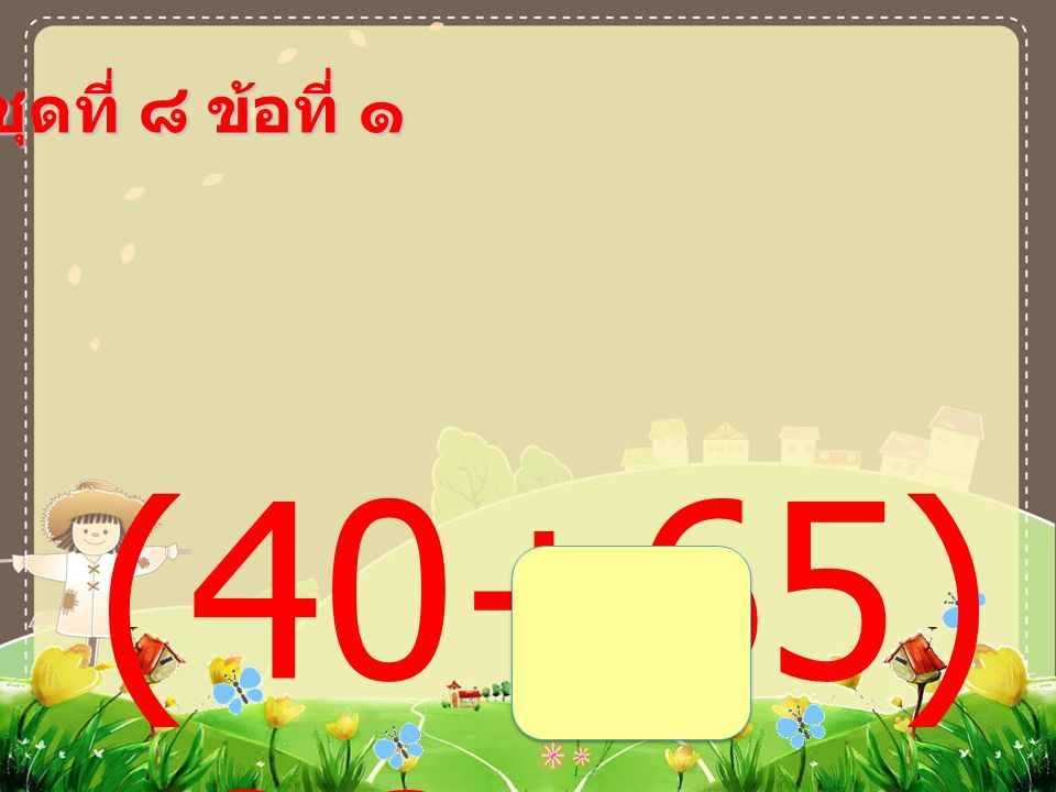 ชุดที่ ๘ ข้อที่ ๑ (40+65) -36 =