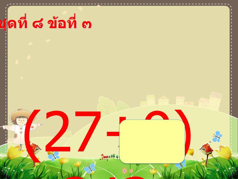 ชุดที่ ๘ ข้อที่ ๓ (27÷9) +243 =