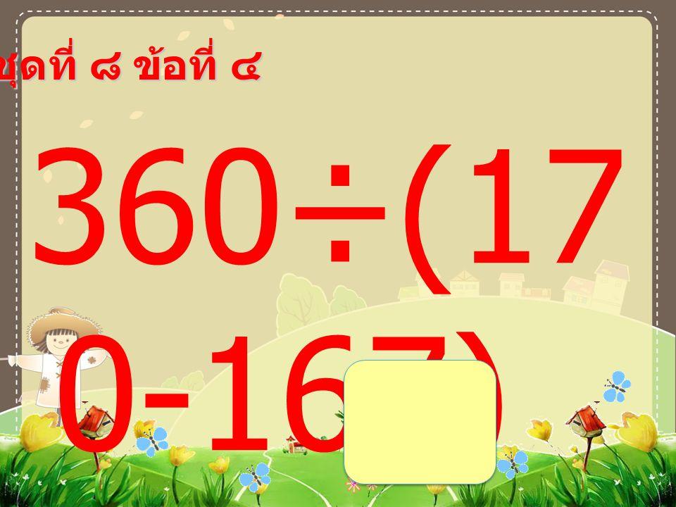 ชุดที่ ๘ ข้อที่ ๔ 360÷(17 0-167) =