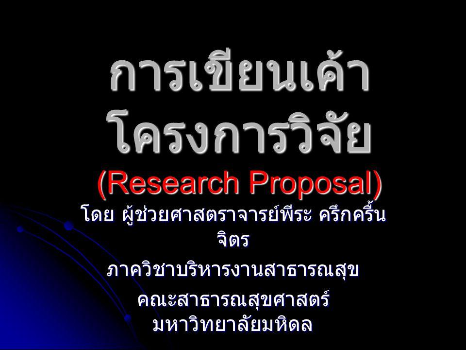 การเขียนเค้า โครงการวิจัย (Research Proposal) โดย ผู้ช่วยศาสตราจารย์พีระ ครึกครื้น จิตร ภาควิชาบริหารงานสาธารณสุข คณะสาธารณสุขศาสตร์ มหาวิทยาลัยมหิดล