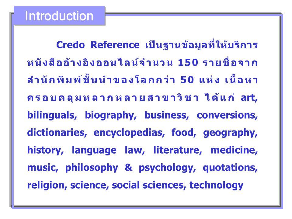 Credo Reference เป็นฐานข้อมูลที่ให้บริการ หนังสืออ้างอิงออนไลน์จำนวน 150 รายชื่อจาก สำนักพิมพ์ชั้นนำของโลกกว่า 50 แห่ง เนื้อหา ครอบคลุมหลากหลายสาขาวิชา ได้แก่ art, bilinguals, biography, business, conversions, dictionaries, encyclopedias, food, geography, history, language law, literature, medicine, music, philosophy & psychology, quotations, religion, science, social sciences, technology Introduction
