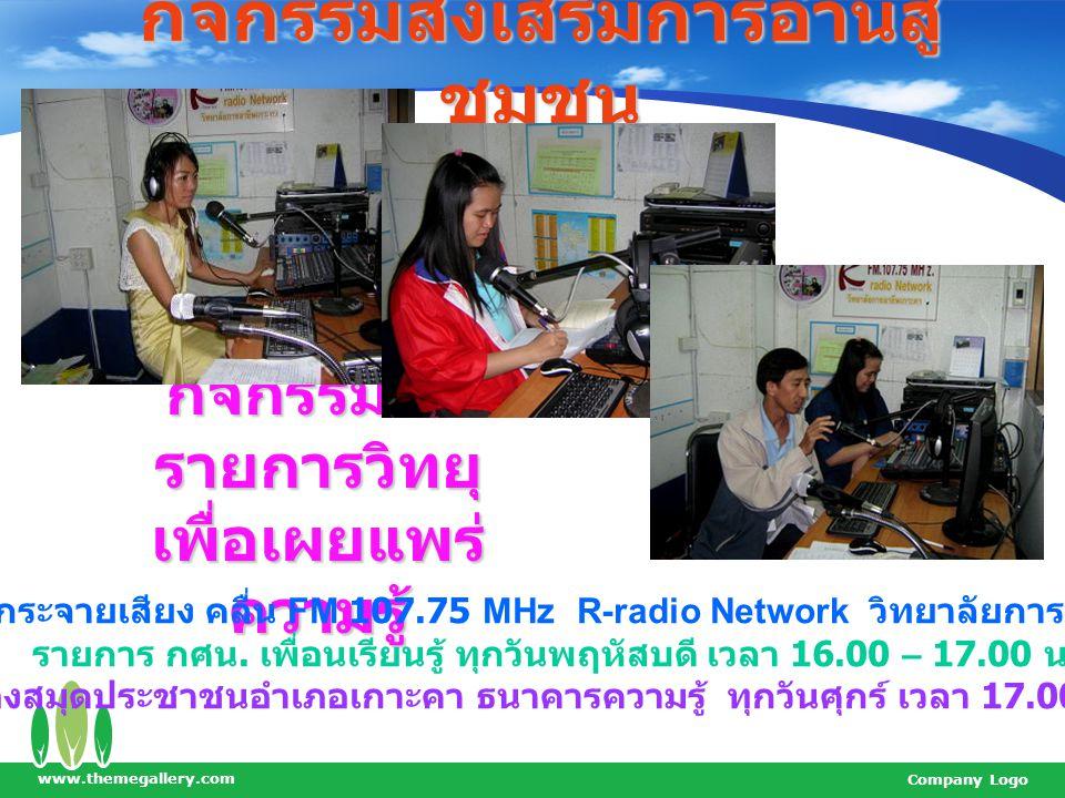 www.themegallery.com Company Logo กิจกรรมส่งเสริมการอ่านสู่ ชุมชน กิจกรรมจัด รายการวิทยุ เพื่อเผยแพร่ ความรู้ สถานีวิทยุกระจายเสียง คลื่น FM 107.75 MHz R-radio Network วิทยาลัยการอาชีพเกาะคา รายการ กศน.