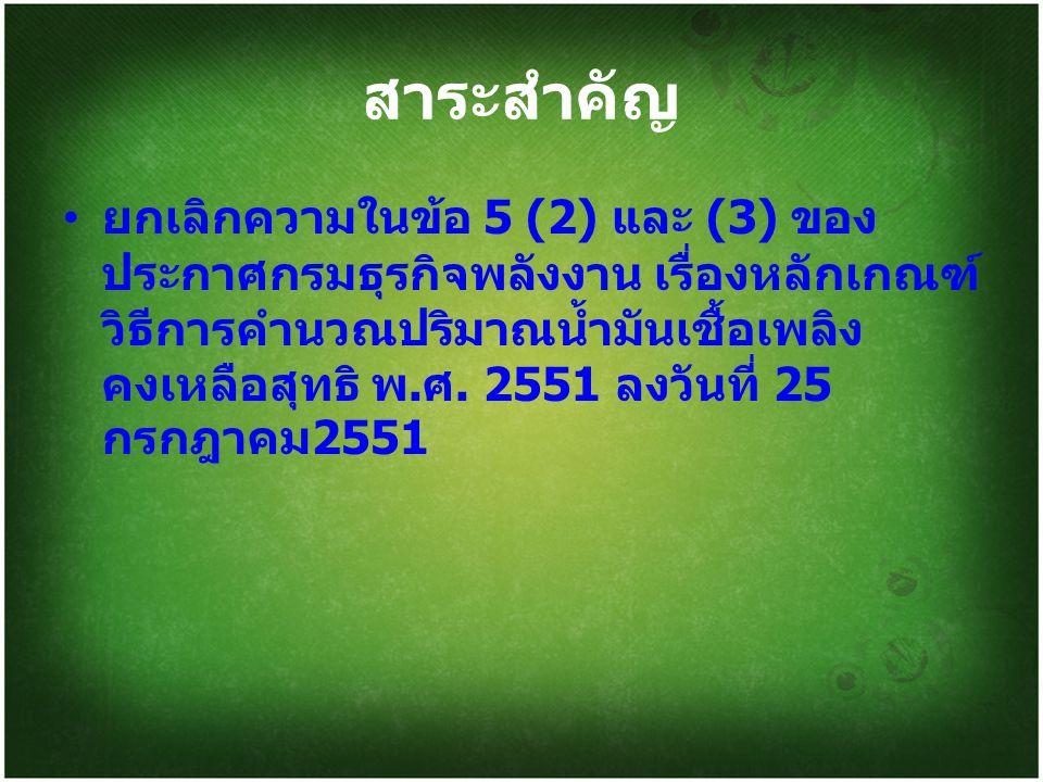 สาระสำคัญ ยกเลิกความในข้อ 5 (2) และ (3) ของ ประกาศกรมธุรกิจพลังงาน เรื่องหลักเกณฑ์ วิธีการคำนวณปริมาณน้ำมันเชื้อเพลิง คงเหลือสุทธิ พ.