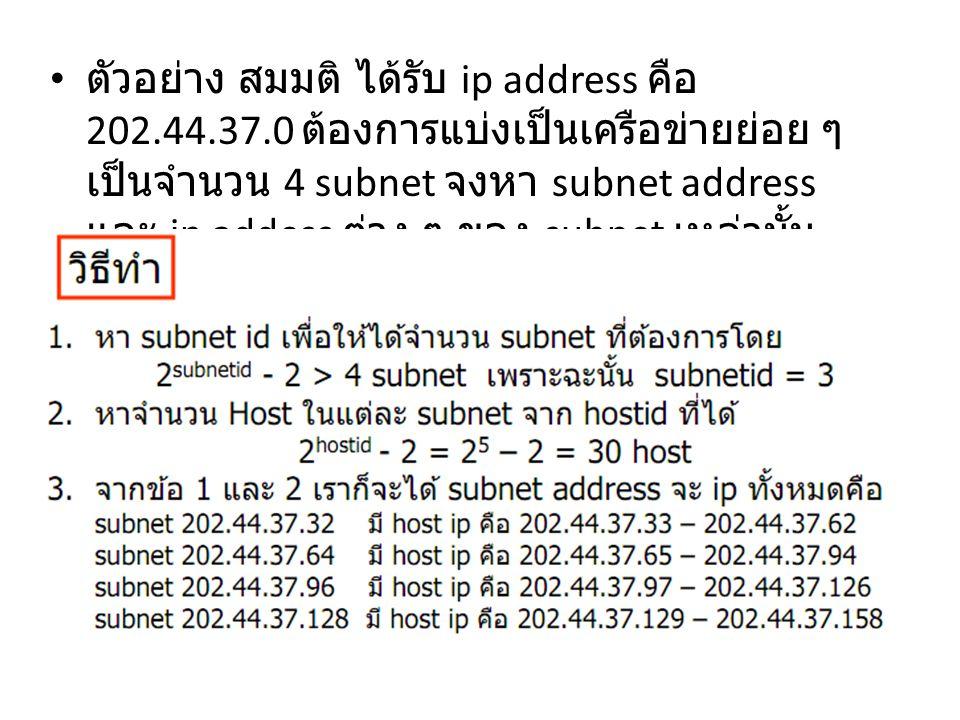 ตัวอย่าง สมมติ ได้รับ ip address คือ 202.44.37.0 ต้องการแบ่งเป็นเครือข่ายย่อย ๆ เป็นจำนวน 4 subnet จงหา subnet address และ ip addess ต่าง ๆ ของ subnet
