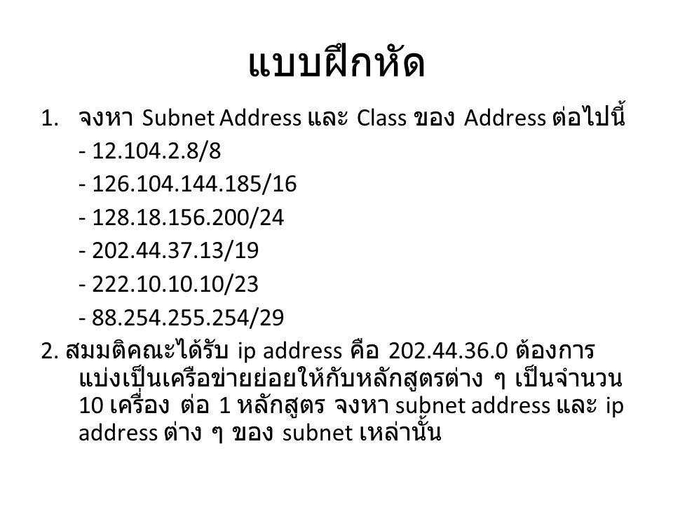 แบบฝึกหัด 1. จงหา Subnet Address และ Class ของ Address ต่อไปนี้ - 12.104.2.8/8 - 126.104.144.185/16 - 128.18.156.200/24 - 202.44.37.13/19 - 222.10.10.