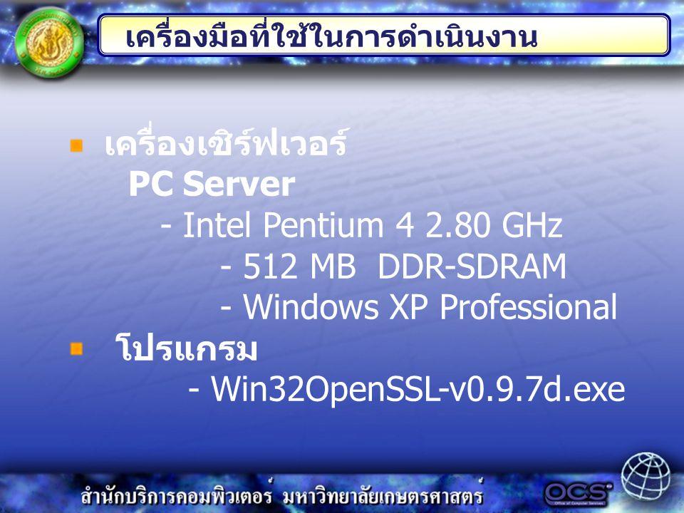 เครื่องเซิร์ฟเวอร์ PC Server - Intel Pentium 4 2.80 GHz - 512 MB DDR-SDRAM - Windows XP Professional โปรแกรม - Win32OpenSSL-v0.9.7d.exe เครื่องมือที่ใช้ในการดำเนินงาน