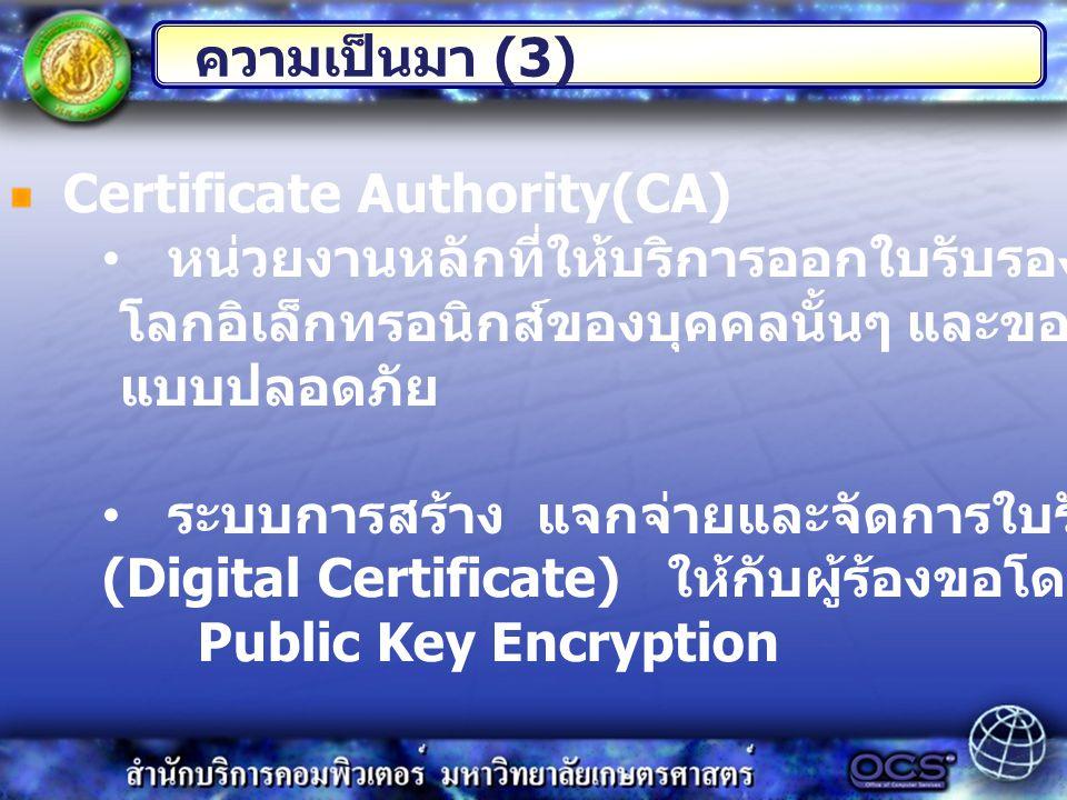 Certificate Authority(CA) หน่วยงานหลักที่ให้บริการออกใบรับรองความมีตัวตนบน โลกอิเล็กทรอนิกส์ของบุคคลนั้นๆ และของเซิร์ฟเวอร์ที่ให้บริการ แบบปลอดภัย ระบบการสร้าง แจกจ่ายและจัดการใบรับรองอิเล็กทรอนิกส์ (Digital Certificate) ให้กับผู้ร้องขอโดยมีการเข้ารหัสแบบ Public Key Encryption ความเป็นมา (3)