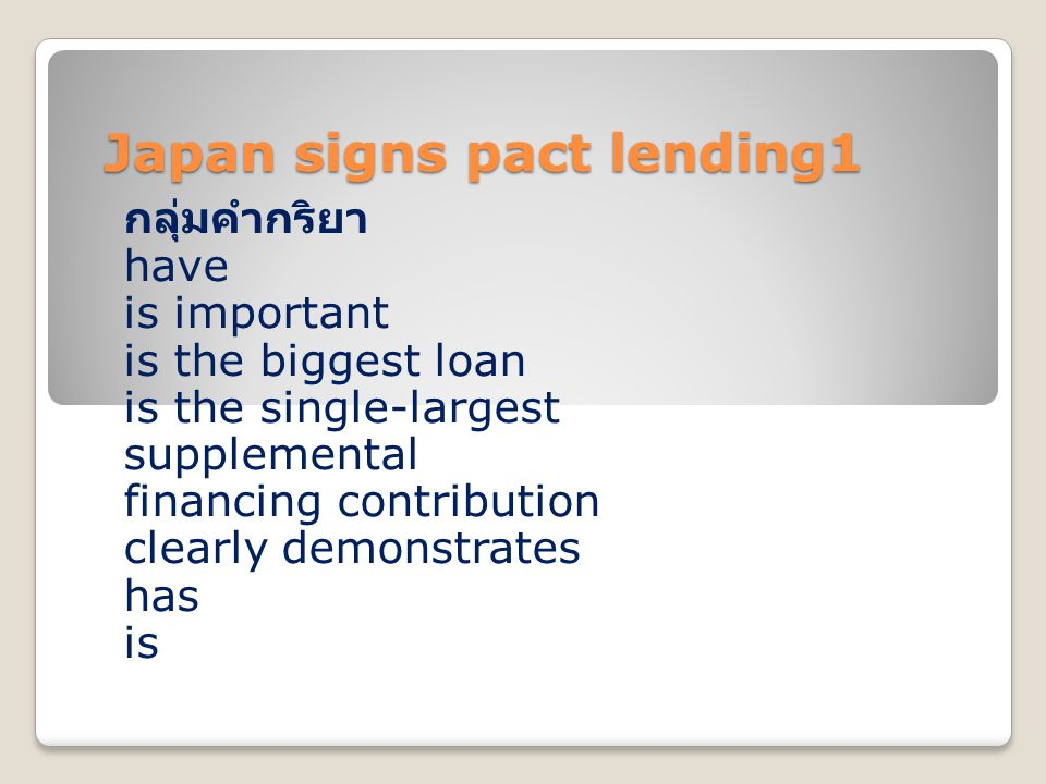 Japan signs pact lending1 กลุ่มคำกริยา have is important is the biggest loan is the single-largest supplemental financing contribution clearly demonstrates has is
