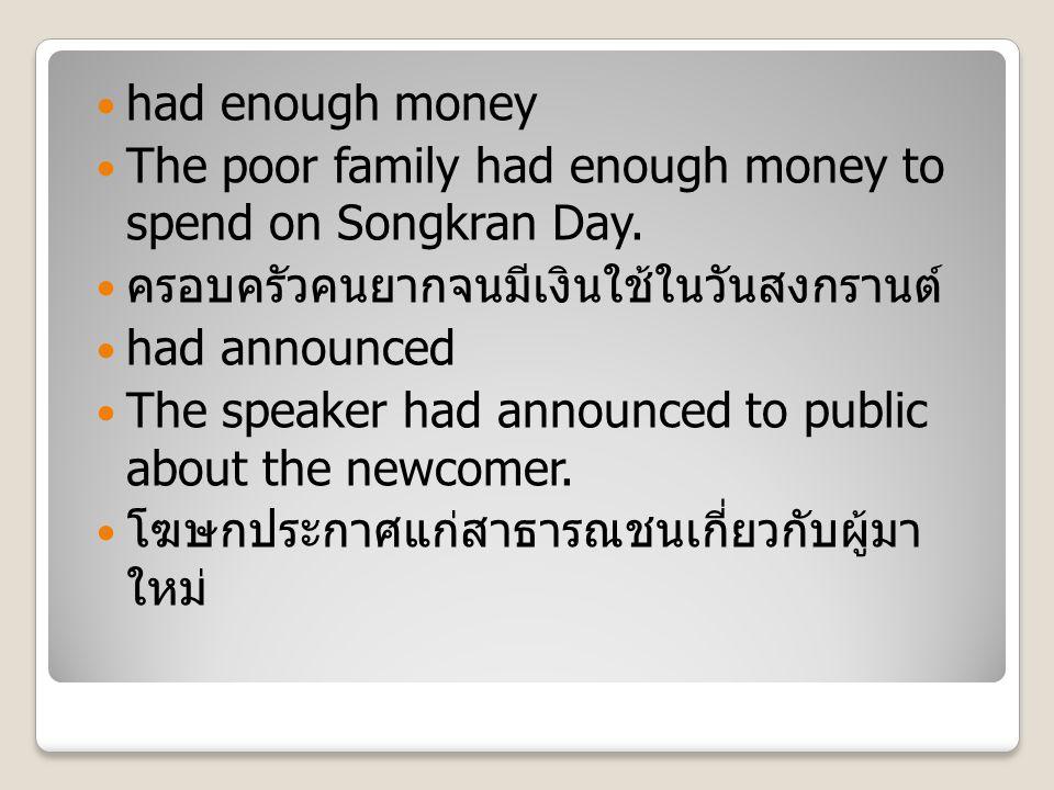 had enough money The poor family had enough money to spend on Songkran Day. ครอบครัวคนยากจนมีเงินใช้ในวันสงกรานต์ had announced The speaker had announ