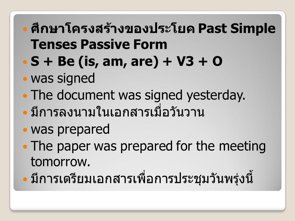 ศึกษาโครงสร้างของประโยค Past Simple Tenses Passive Form S + Be (is, am, are) + V3 + O was signed The document was signed yesterday. มีการลงนามในเอกสาร