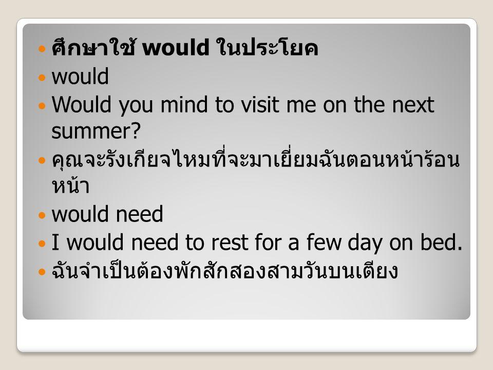 ศึกษาใช้ would ในประโยค would Would you mind to visit me on the next summer? คุณจะรังเกียจไหมที่จะมาเยี่ยมฉันตอนหน้าร้อน หน้า would need I would need