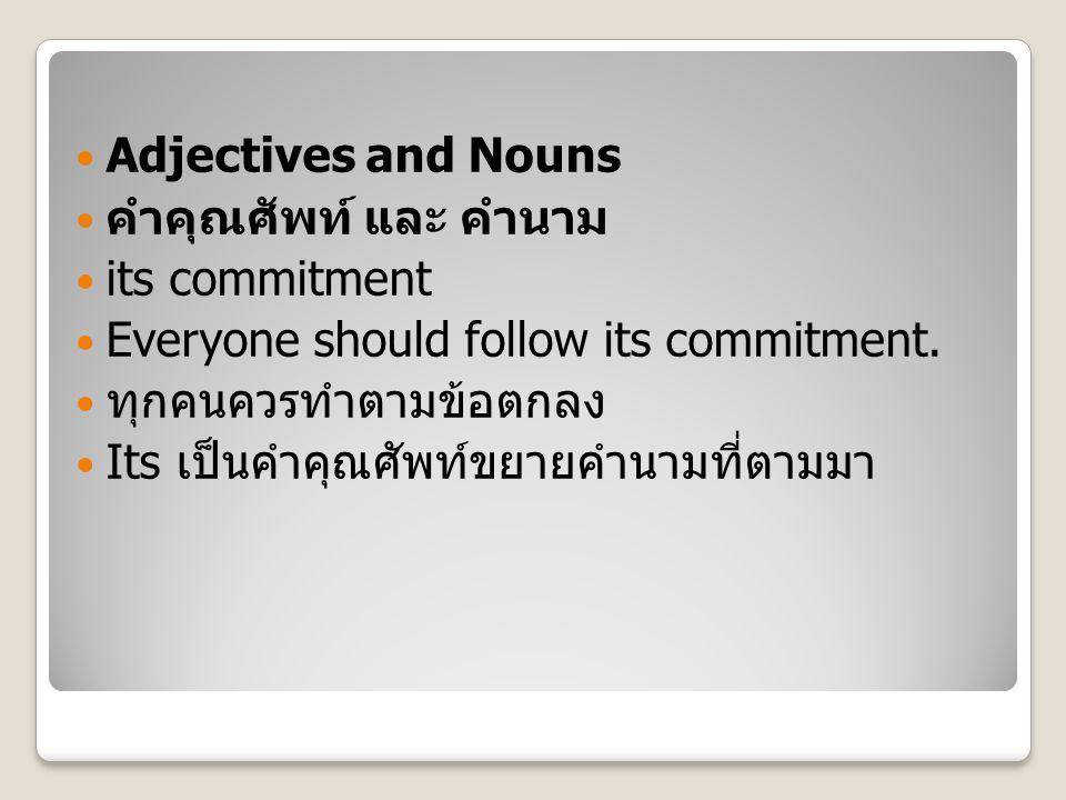 Adjectives and Nouns คำคุณศัพท์ และ คำนาม its commitment Everyone should follow its commitment. ทุกคนควรทำตามข้อตกลง Its เป็นคำคุณศัพท์ขยายคำนามที่ตาม