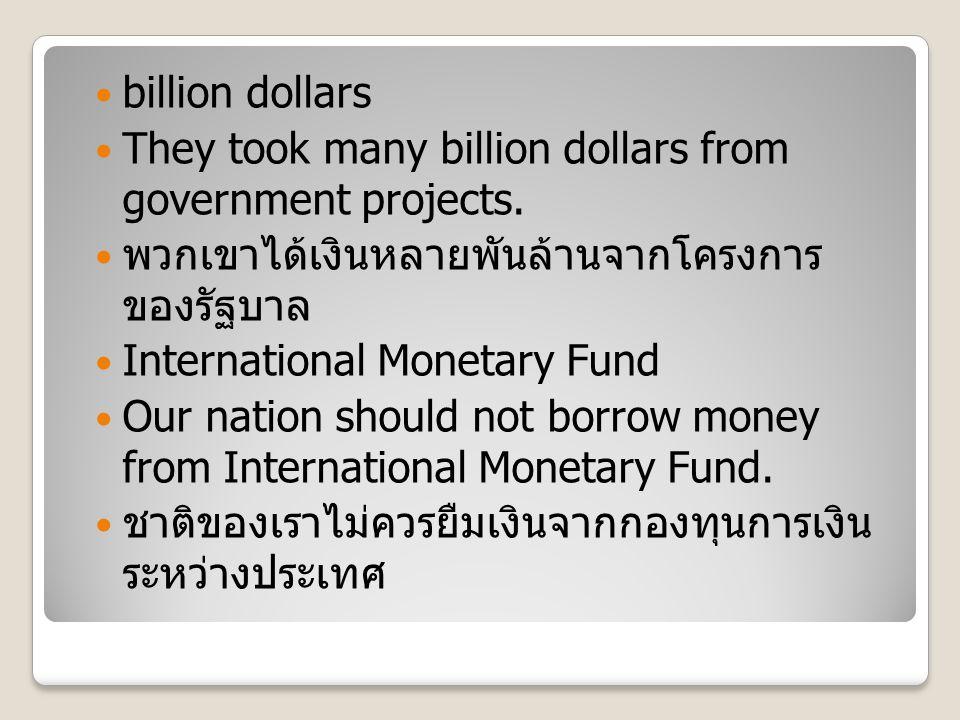 billion dollars They took many billion dollars from government projects. พวกเขาได้เงินหลายพันล้านจากโครงการ ของรัฐบาล International Monetary Fund Our
