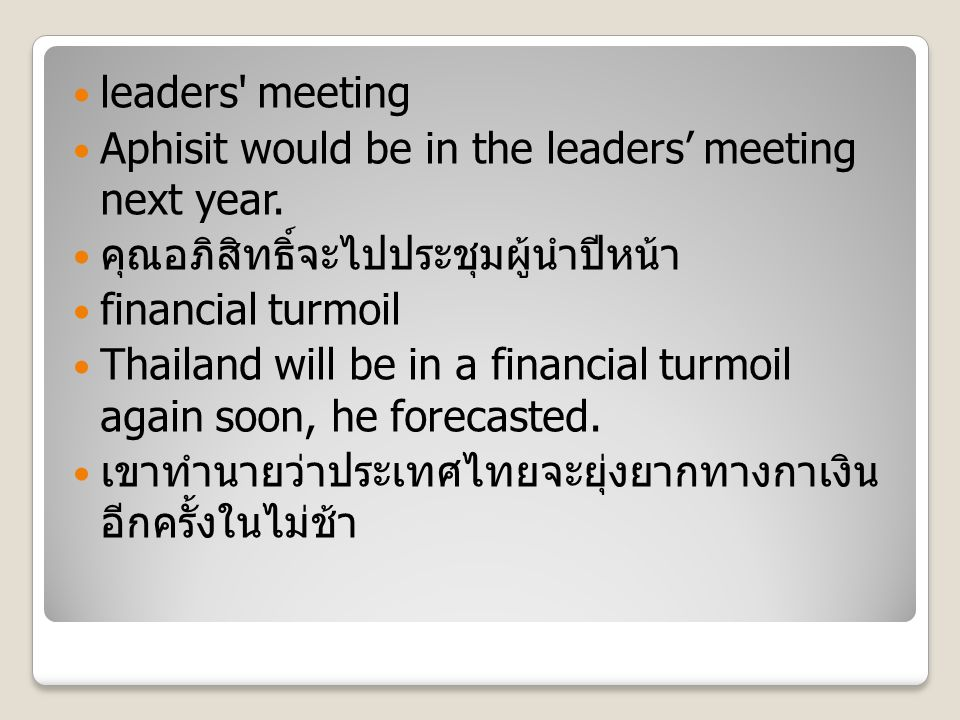 leaders' meeting Aphisit would be in the leaders' meeting next year. คุณอภิสิทธิ์จะไปประชุมผู้นำปีหน้า financial turmoil Thailand will be in a financi