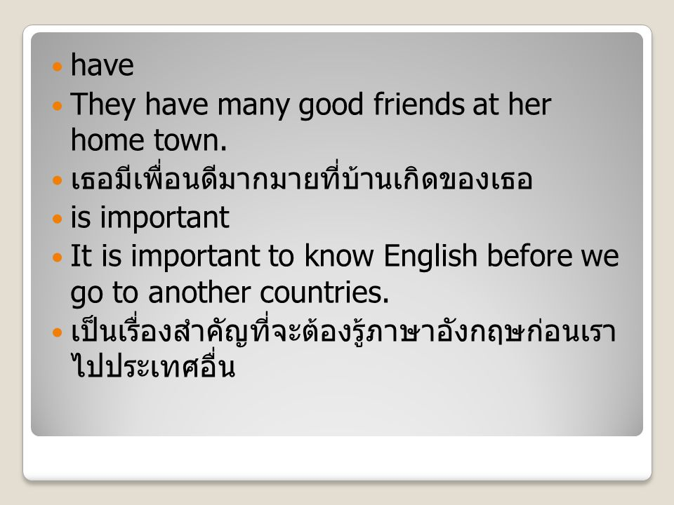 have They have many good friends at her home town. เธอมีเพื่อนดีมากมายที่บ้านเกิดของเธอ is important It is important to know English before we go to a