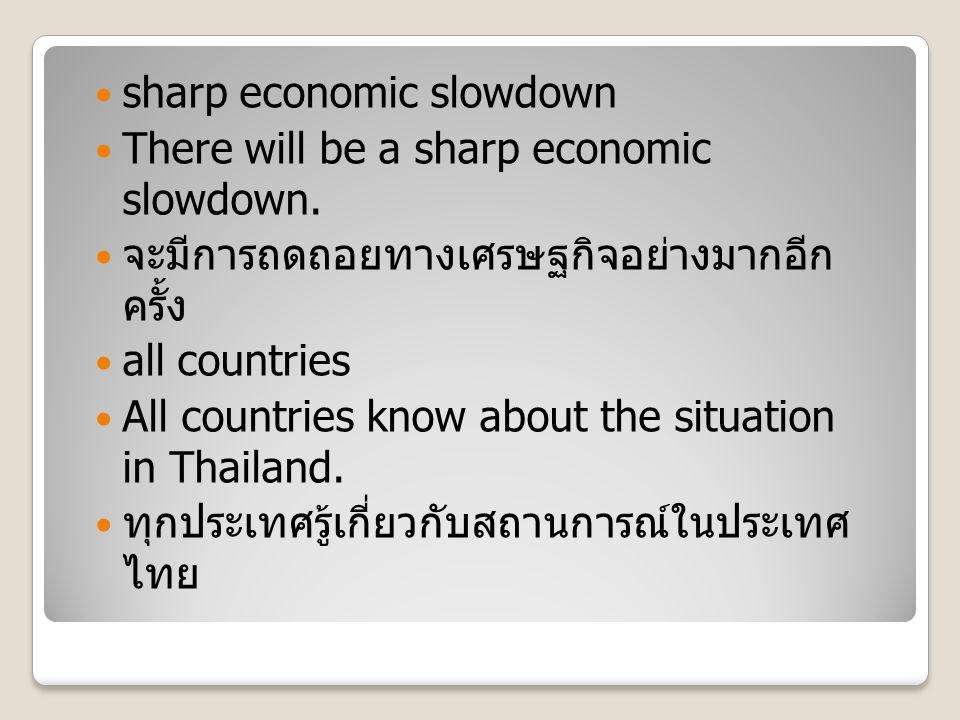 sharp economic slowdown There will be a sharp economic slowdown. จะมีการถดถอยทางเศรษฐกิจอย่างมากอีก ครั้ง all countries All countries know about the s