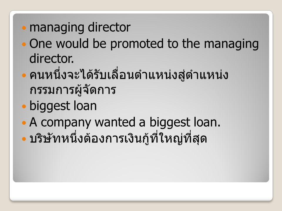 managing director One would be promoted to the managing director. คนหนึ่งจะได้รับเลื่อนตำแหน่งสู่ตำแหน่ง กรรมการผู้จัดการ biggest loan A company wante