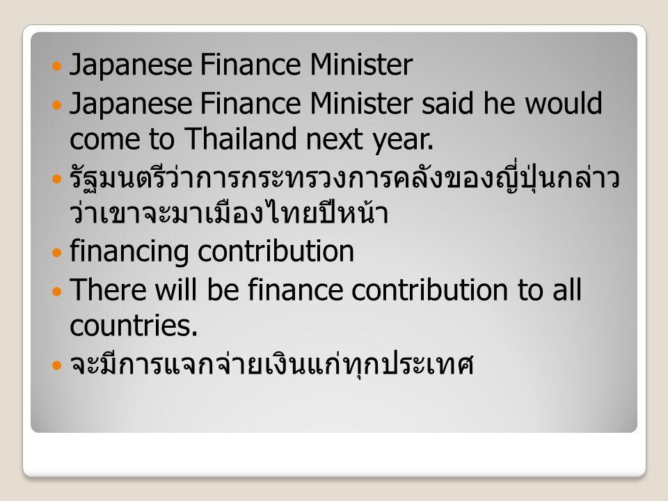 Japanese Finance Minister Japanese Finance Minister said he would come to Thailand next year. รัฐมนตรีว่าการกระทรวงการคลังของญี่ปุ่นกล่าว ว่าเขาจะมาเม