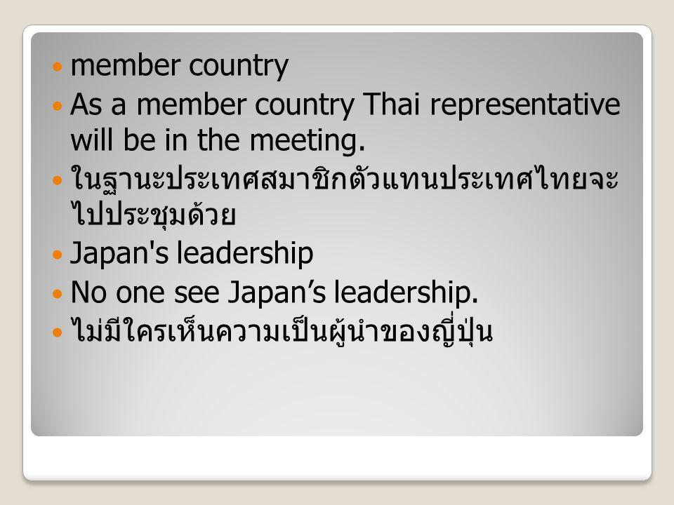 member country As a member country Thai representative will be in the meeting. ในฐานะประเทศสมาชิกตัวแทนประเทศไทยจะ ไปประชุมด้วย Japan's leadership No
