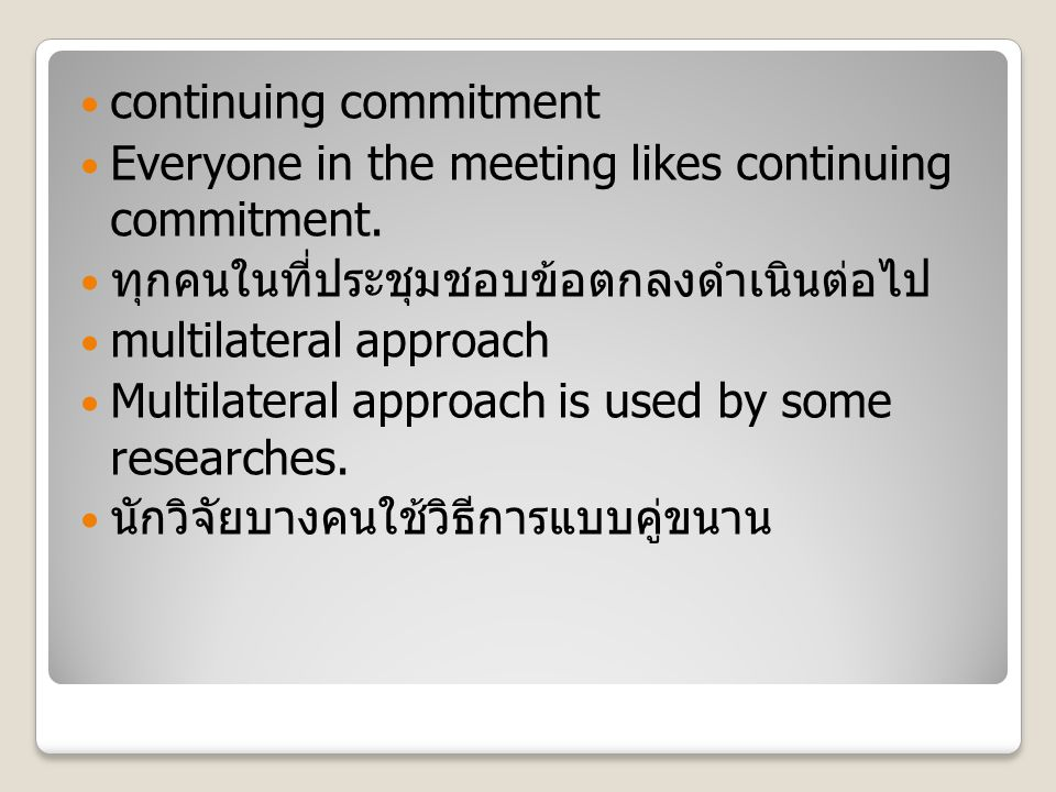 continuing commitment Everyone in the meeting likes continuing commitment. ทุกคนในที่ประชุมชอบข้อตกลงดำเนินต่อไป multilateral approach Multilateral ap