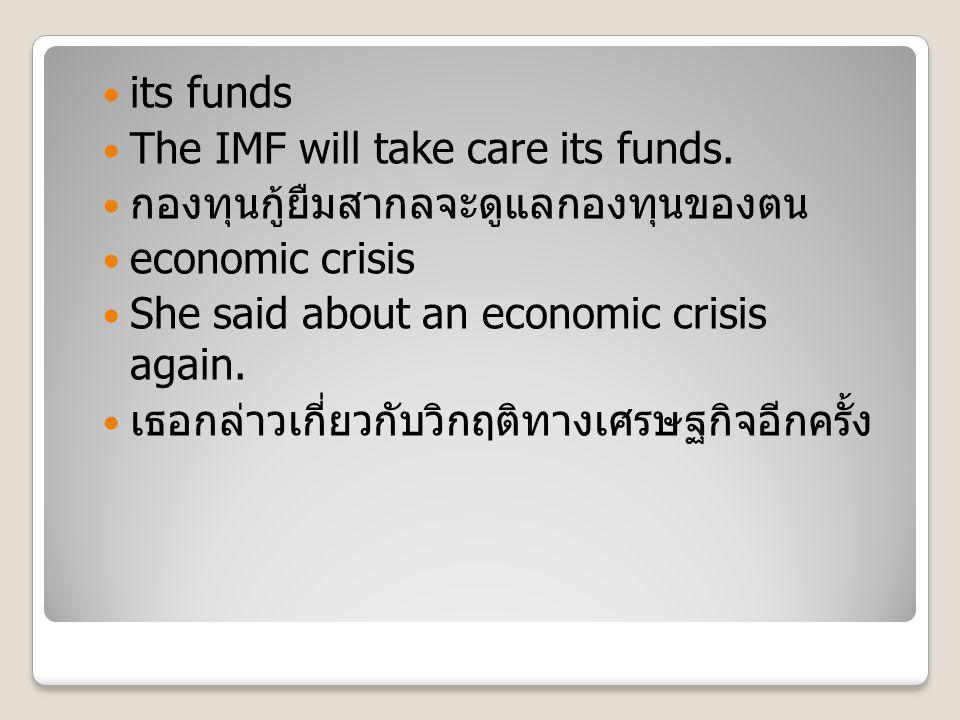 its funds The IMF will take care its funds. กองทุนกู้ยืมสากลจะดูแลกองทุนของตน economic crisis She said about an economic crisis again. เธอกล่าวเกี่ยวก
