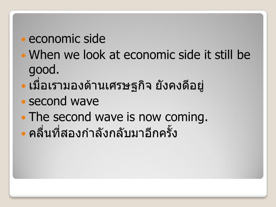 economic side When we look at economic side it still be good. เมื่อเรามองด้านเศรษฐกิจ ยังคงดีอยู่ second wave The second wave is now coming. คลื่นที่ส