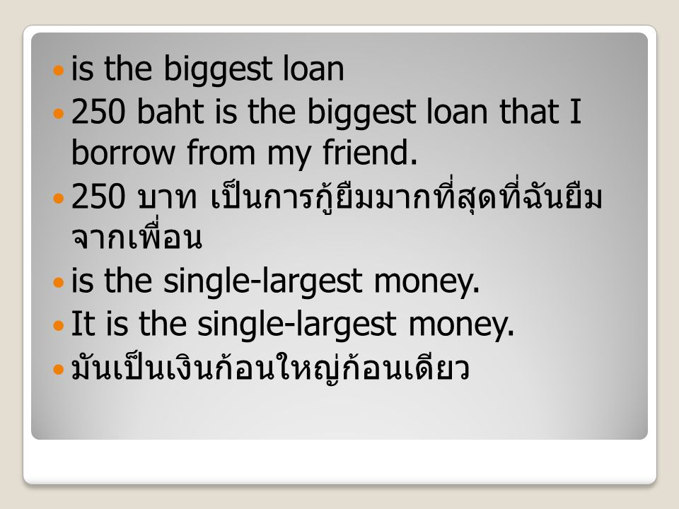 is the biggest loan 250 baht is the biggest loan that I borrow from my friend.