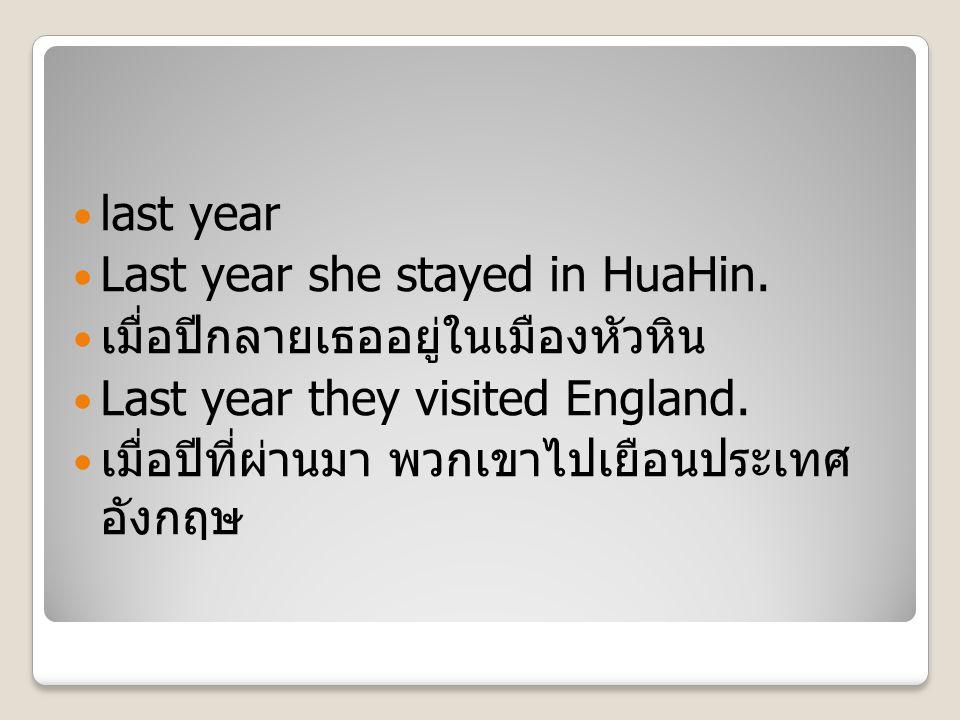 last year Last year she stayed in HuaHin. เมื่อปีกลายเธออยู่ในเมืองหัวหิน Last year they visited England. เมื่อปีที่ผ่านมา พวกเขาไปเยือนประเทศ อังกฤษ