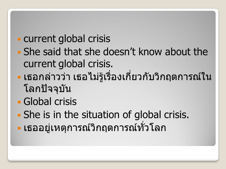 current global crisis She said that she doesn't know about the current global crisis. เธอกล่าวว่า เธอไม่รู้เรื่องเกี่ยวกับวิกฤตการณ์ใน โลกปัจจุบัน Glo