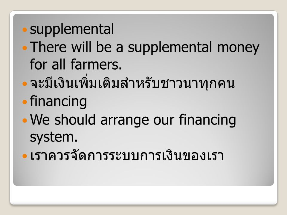 supplemental There will be a supplemental money for all farmers. จะมีเงินเพิ่มเติมสำหรับชาวนาทุกคน financing We should arrange our financing system. เ