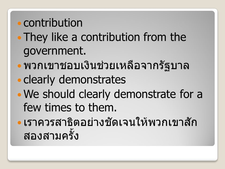 contribution They like a contribution from the government. พวกเขาชอบเงินช่วยเหลือจากรัฐบาล clearly demonstrates We should clearly demonstrate for a fe