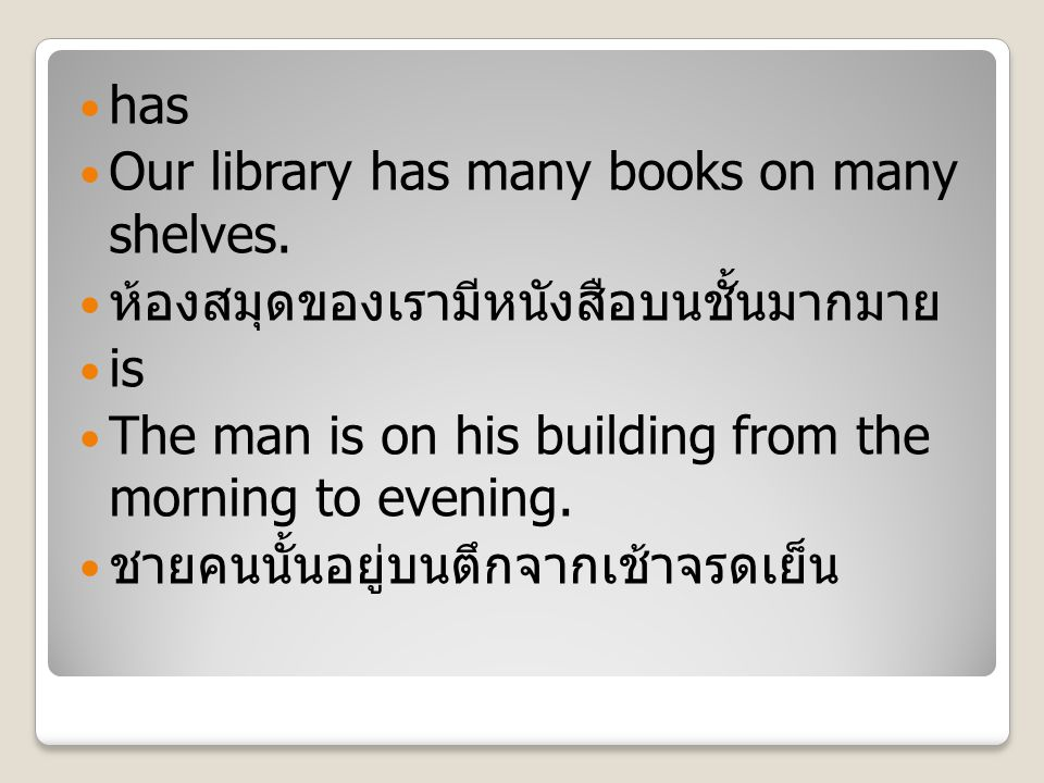 has Our library has many books on many shelves. ห้องสมุดของเรามีหนังสือบนชั้นมากมาย is The man is on his building from the morning to evening. ชายคนนั