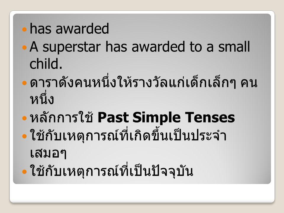 has awarded A superstar has awarded to a small child. ดาราดังคนหนึ่งให้รางวัลแก่เด็กเล็กๆ คน หนึ่ง หลักการใช้ Past Simple Tenses ใช้กับเหตุการณ์ที่เกิ