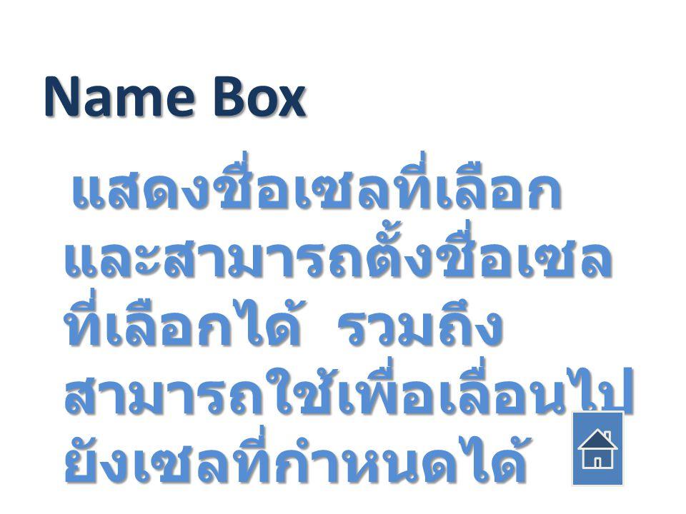 Name Box แสดงชื่อเซลที่เลือก และสามารถตั้งชื่อเซล ที่เลือกได้ รวมถึง สามารถใช้เพื่อเลื่อนไป ยังเซลที่กำหนดได้ แสดงชื่อเซลที่เลือก และสามารถตั้งชื่อเซล ที่เลือกได้ รวมถึง สามารถใช้เพื่อเลื่อนไป ยังเซลที่กำหนดได้