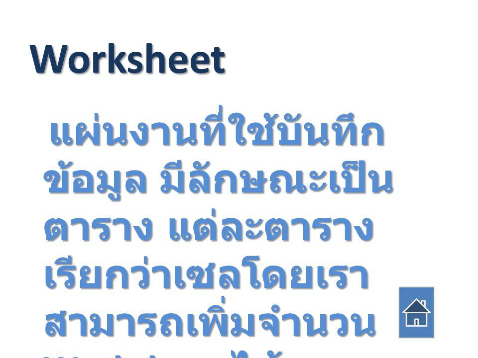 Worksheet แผ่นงานที่ใช้บันทึก ข้อมูล มีลักษณะเป็น ตาราง แต่ละตาราง เรียกว่าเซลโดยเรา สามารถเพิ่มจำนวน Worksheet ได้ แผ่นงานที่ใช้บันทึก ข้อมูล มีลักษณะเป็น ตาราง แต่ละตาราง เรียกว่าเซลโดยเรา สามารถเพิ่มจำนวน Worksheet ได้