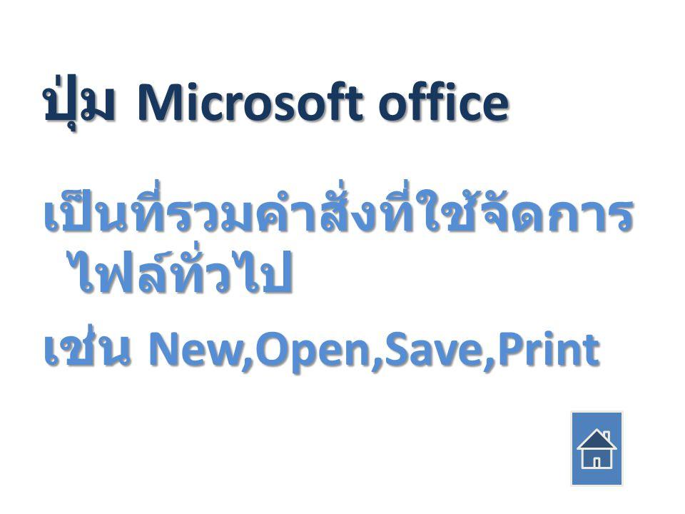 ปุ่ม Microsoft office เป็นที่รวมคำสั่งที่ใช้จัดการ ไฟล์ทั่วไป เช่น New,Open,Save,Print