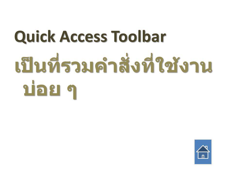 Quick Access Toolbar เป็นที่รวมคำสั่งที่ใช้งาน บ่อย ๆ