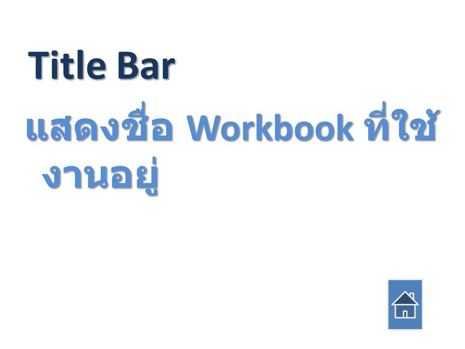 Title Bar แสดงชื่อ Workbook ที่ใช้ งานอยู่