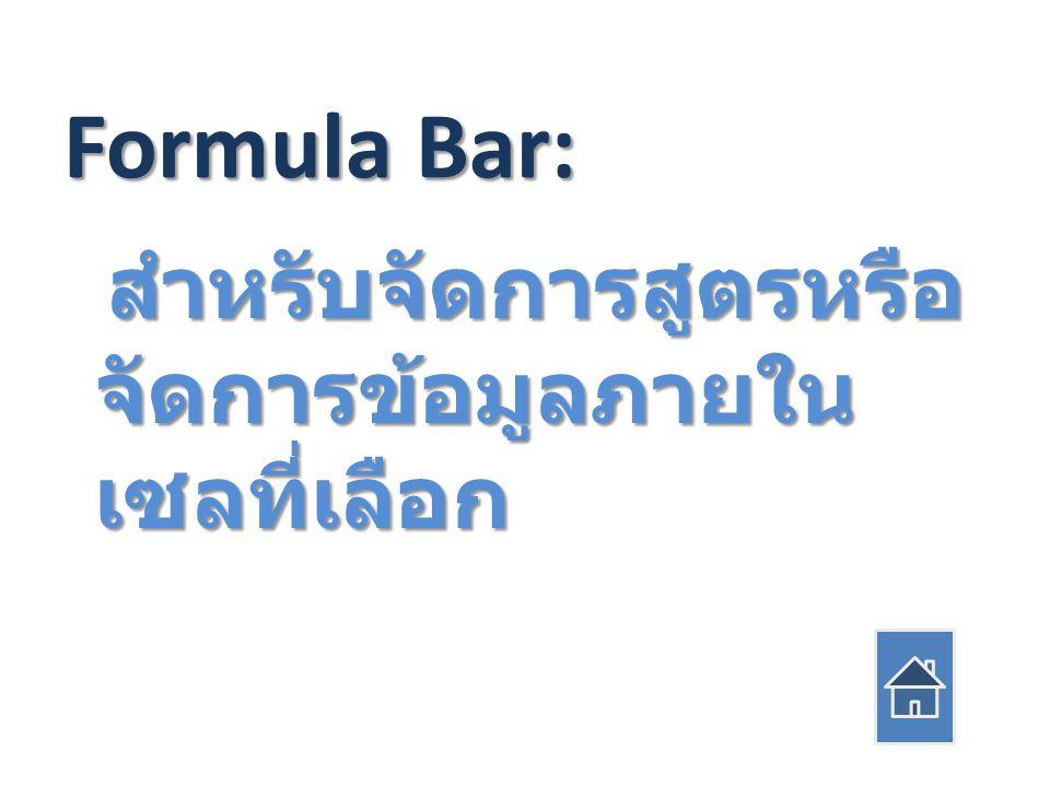 Formula Bar: สำหรับจัดการสูตรหรือ จัดการข้อมูลภายใน เซลที่เลือก สำหรับจัดการสูตรหรือ จัดการข้อมูลภายใน เซลที่เลือก