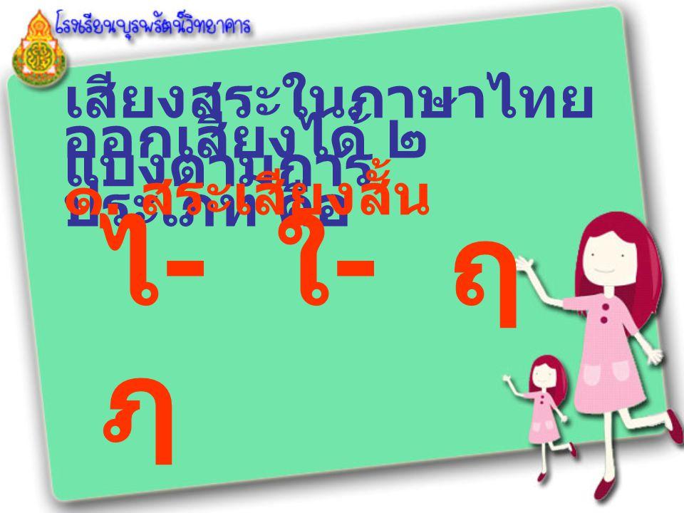 เสียงสระในภาษาไทย แบ่งตามการ ออกเสียงได้ ๒ ประเภท คือ ๑. สระเสียงสั้น ไ - ใ - ฤ ฦ