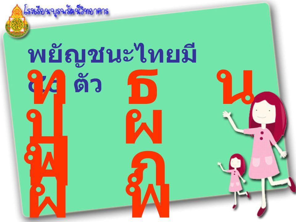 พยัญชนะไทยมี ๔๔ ตัว ท ธ น บ ป ผ ฝ พ ฟ ภ ม