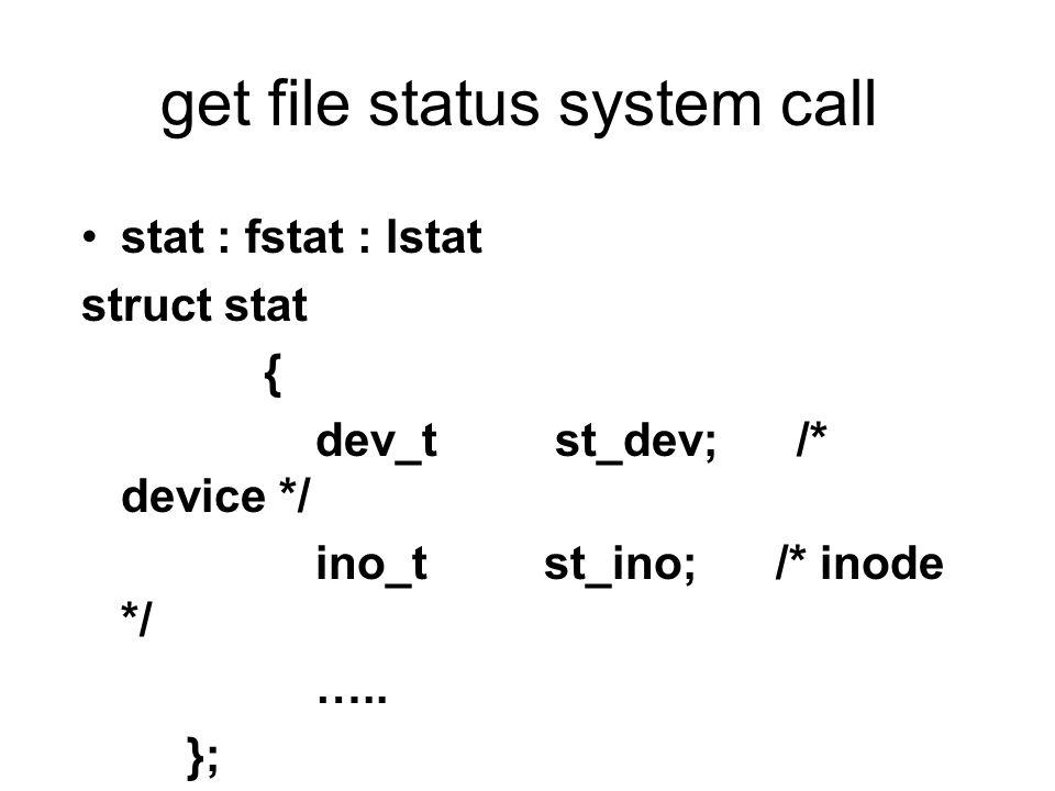 get file status system call stat : fstat : lstat struct stat { dev_t st_dev; /* device */ ino_t st_ino; /* inode */ …..