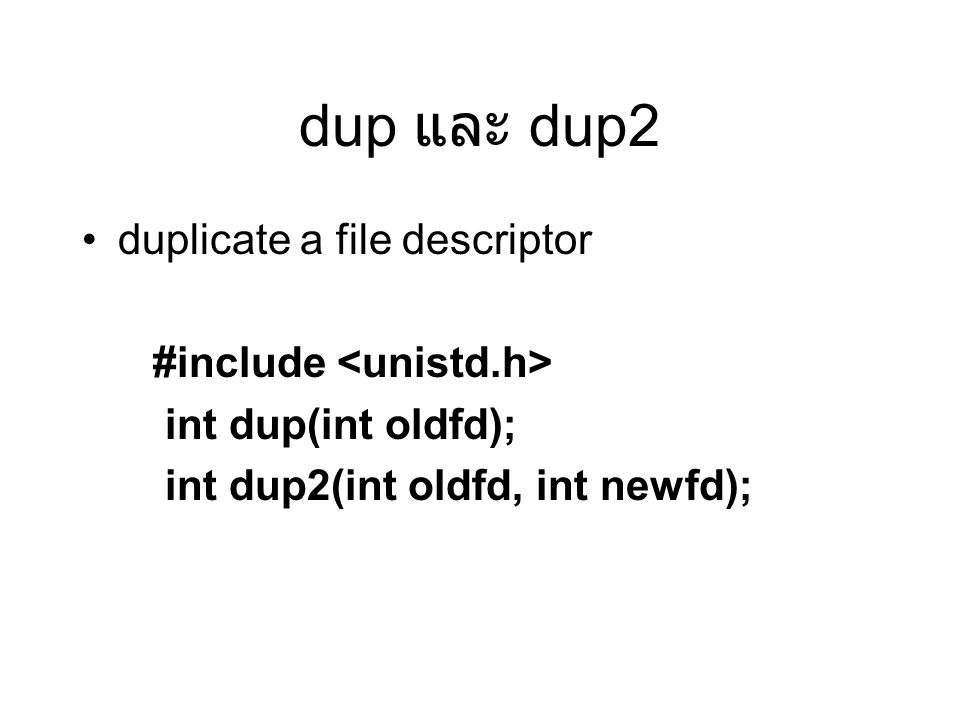 dup และ dup2 duplicate a file descriptor #include int dup(int oldfd); int dup2(int oldfd, int newfd);