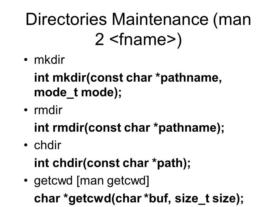 Directories Maintenance (man 2 ) mkdir int mkdir(const char *pathname, mode_t mode); rmdir int rmdir(const char *pathname); chdir int chdir(const char *path); getcwd [man getcwd] char *getcwd(char *buf, size_t size);