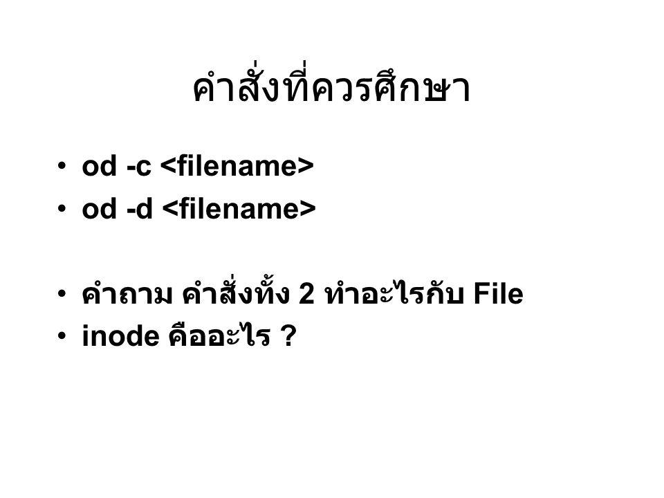 คำสั่งที่ควรศึกษา od -c od -d คำถาม คำสั่งทั้ง 2 ทำอะไรกับ File inode คืออะไร