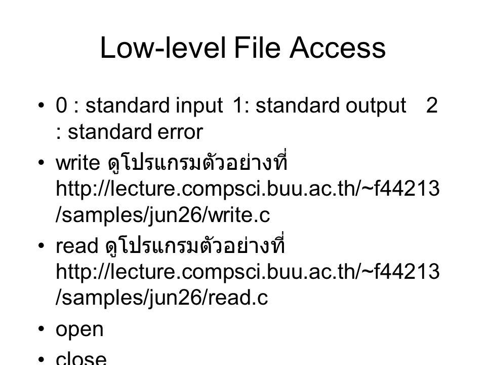 Low-level File Access 0 : standard input 1: standard output2 : standard error write ดูโปรแกรมตัวอย่างที่ http://lecture.compsci.buu.ac.th/~f44213 /samples/jun26/write.c read ดูโปรแกรมตัวอย่างที่ http://lecture.compsci.buu.ac.th/~f44213 /samples/jun26/read.c open close ioctl