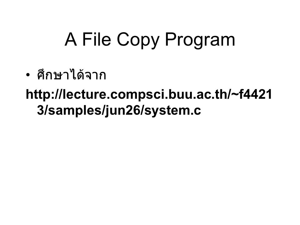 A File Copy Program ศึกษาได้จาก http://lecture.compsci.buu.ac.th/~f4421 3/samples/jun26/system.c