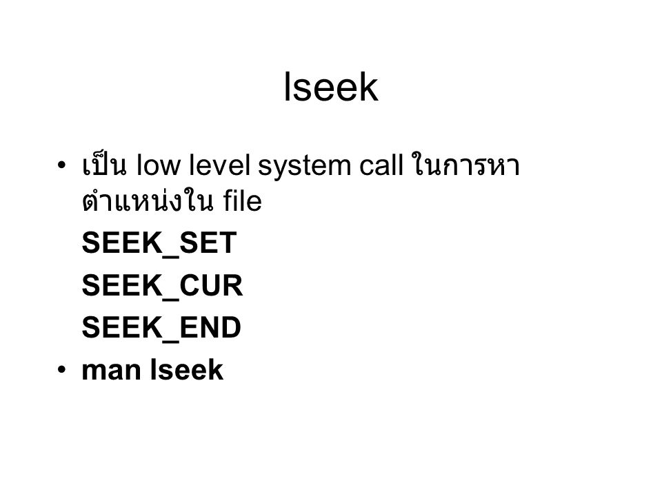 lseek เป็น low level system call ในการหา ตำแหน่งใน file SEEK_SET SEEK_CUR SEEK_END man lseek