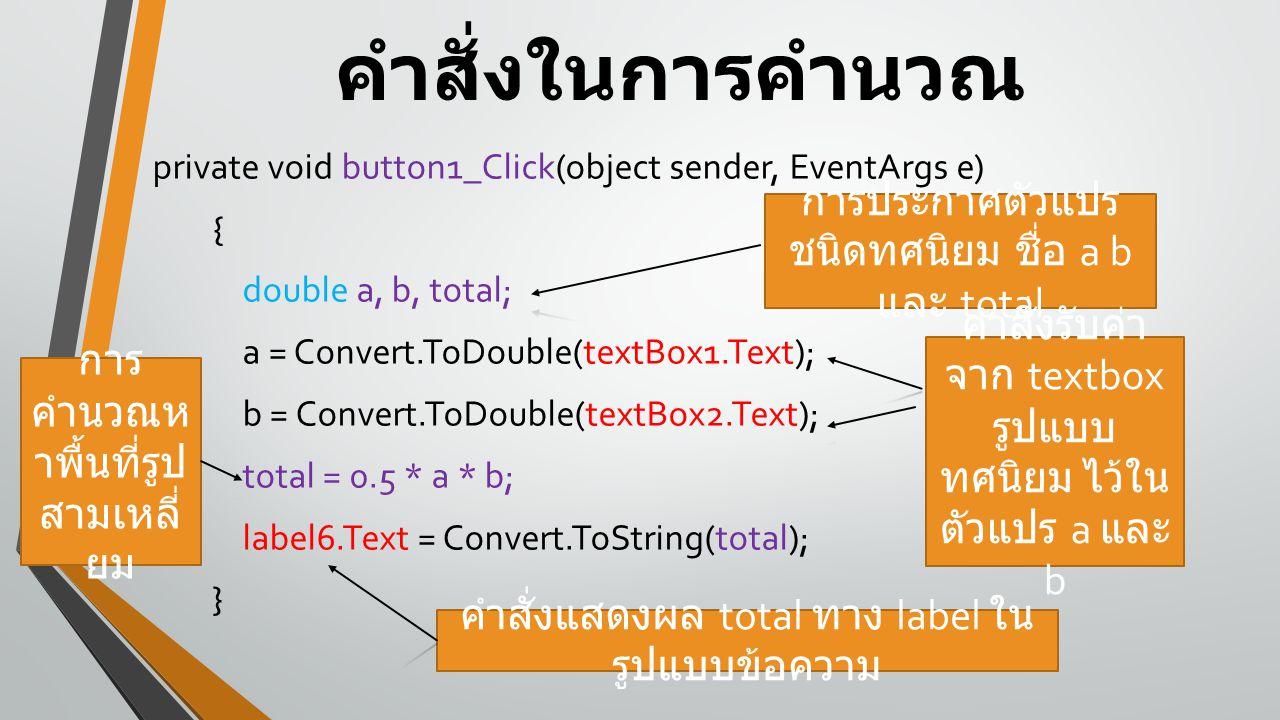 คำสั่งในการคำนวณ private void button1_Click(object sender, EventArgs e) { double a, b, total; a = Convert.ToDouble(textBox1.Text); b = Convert.ToDouble(textBox2.Text); total = 0.5 * a * b; label6.Text = Convert.ToString(total); } การประกาศตัวแปร ชนิดทศนิยม ชื่อ a b และ total คำสั่งรับค่า จาก textbox รูปแบบ ทศนิยม ไว้ใน ตัวแปร a และ b การ คำนวณห าพื้นที่รูป สามเหลี่ ยม คำสั่งแสดงผล total ทาง label ใน รูปแบบข้อความ
