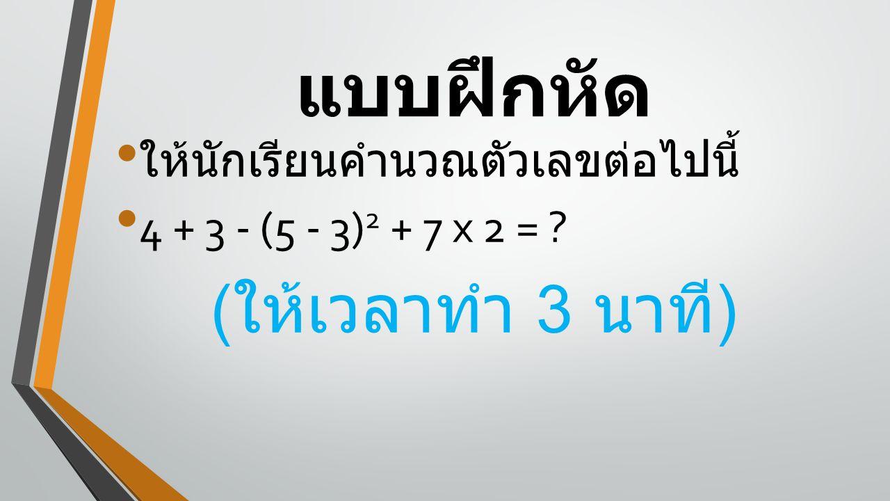 แบบฝึกหัด ให้นักเรียนคำนวณตัวเลขต่อไปนี้ 4 + 3 - (5 - 3) 2 + 7 x 2 = ? ( ให้เวลาทำ 3 นาที )